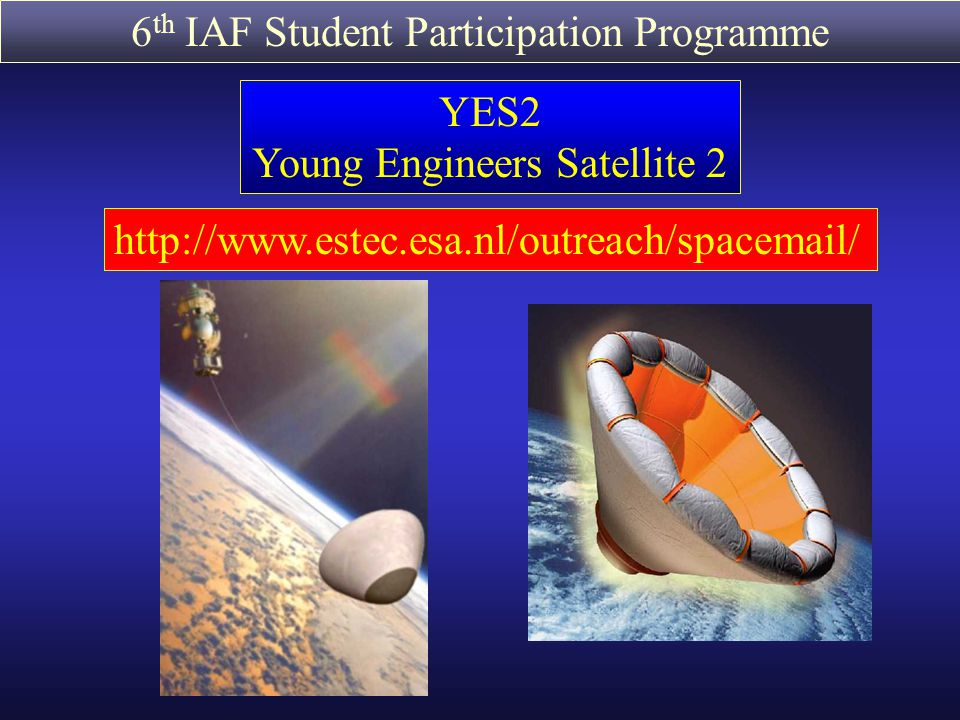 6 th IAF Student Participation Programme YES2 Young Engineers Satellite 2 http://www.estec.esa.nl/outreach/spacemail/