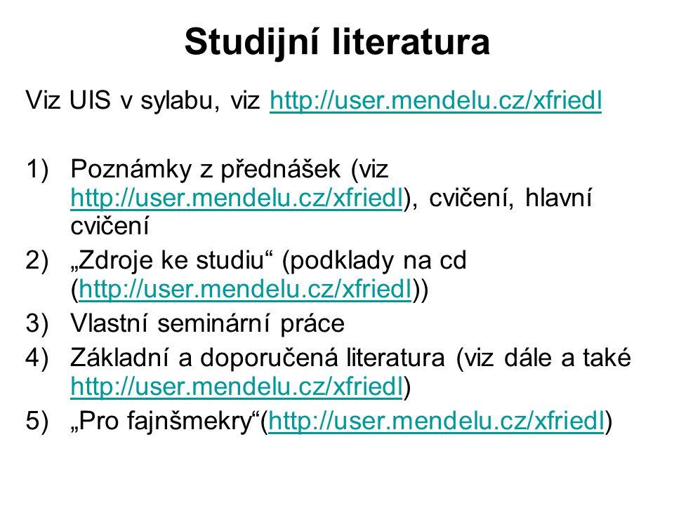 """Studijní literatura Viz UIS v sylabu, viz http://user.mendelu.cz/xfriedlhttp://user.mendelu.cz/xfriedl 1)Poznámky z přednášek (viz http://user.mendelu.cz/xfriedl), cvičení, hlavní cvičení http://user.mendelu.cz/xfriedl 2)""""Zdroje ke studiu (podklady na cd (http://user.mendelu.cz/xfriedl))http://user.mendelu.cz/xfriedl 3)Vlastní seminární práce 4)Základní a doporučená literatura (viz dále a také http://user.mendelu.cz/xfriedl) http://user.mendelu.cz/xfriedl 5)""""Pro fajnšmekry (http://user.mendelu.cz/xfriedl)http://user.mendelu.cz/xfriedl"""
