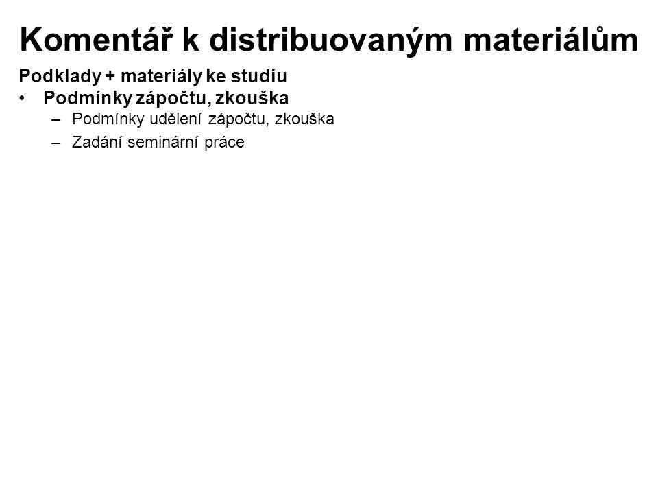 Podklady + materiály ke studiu Podmínky zápočtu, zkouška –Podmínky udělení zápočtu, zkouška –Zadání seminární práce Komentář k distribuovaným materiálům