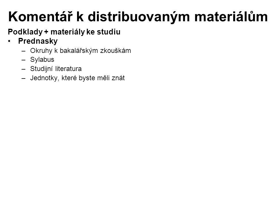 Podklady + materiály ke studiu Prednasky –Okruhy k bakalářským zkouškám –Sylabus –Studijní literatura –Jednotky, které byste měli znát Komentář k distribuovaným materiálům
