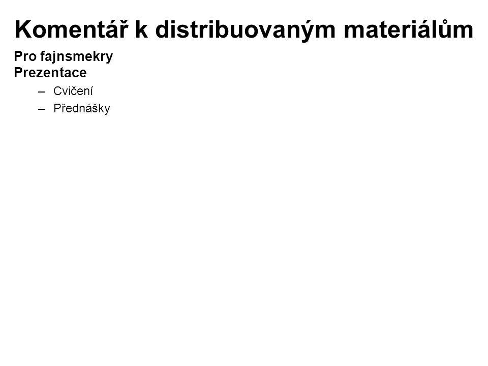 Komentář k distribuovaným materiálům Pro fajnsmekry Prezentace –Cvičení –Přednášky