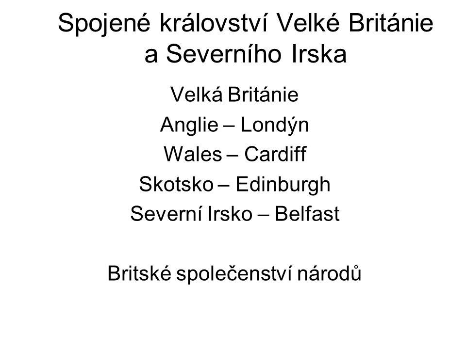 Spojené království Velké Británie a Severního Irska Velká Británie Anglie – Londýn Wales – Cardiff Skotsko – Edinburgh Severní Irsko – Belfast Britské společenství národů
