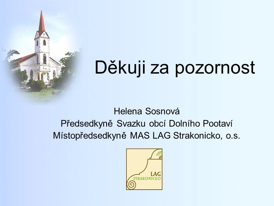 Děkuji za pozornost Helena Sosnová Předsedkyně Svazku obcí Dolního Pootaví Místopředsedkyně MAS LAG Strakonicko, o.s.
