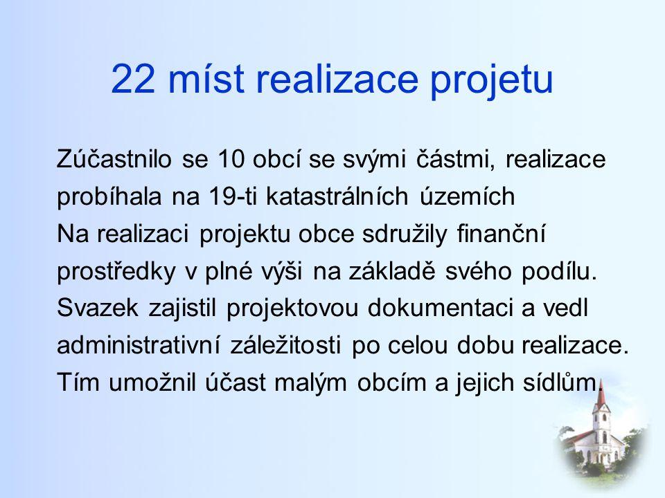 22 míst realizace projetu Zúčastnilo se 10 obcí se svými částmi, realizace probíhala na 19-ti katastrálních územích Na realizaci projektu obce sdružily finanční prostředky v plné výši na základě svého podílu.