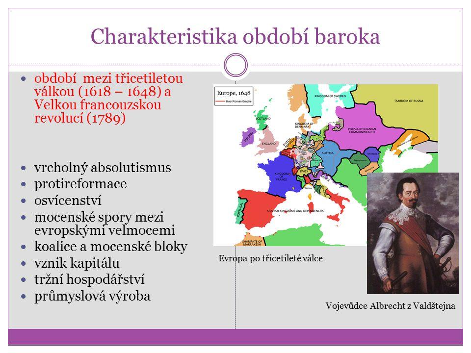 Charakteristika období baroka období mezi třicetiletou válkou (1618 – 1648) a Velkou francouzskou revolucí (1789) vrcholný absolutismus protireformace