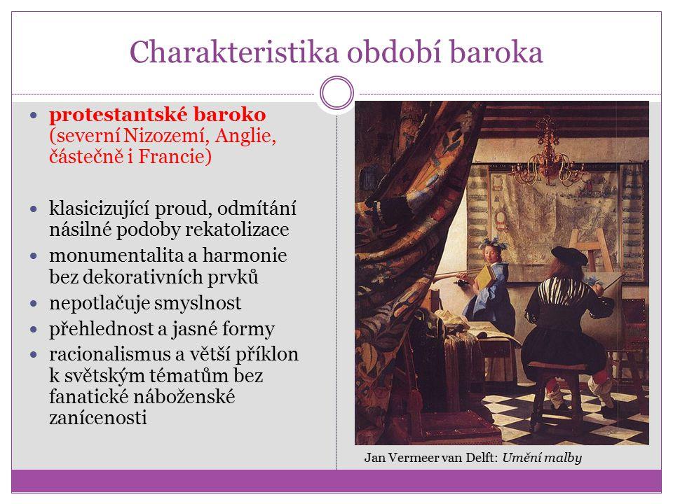 Charakteristika období baroka protestantské baroko (severní Nizozemí, Anglie, částečně i Francie) klasicizující proud, odmítání násilné podoby rekatolizace monumentalita a harmonie bez dekorativních prvků nepotlačuje smyslnost přehlednost a jasné formy racionalismus a větší příklon k světským tématům bez fanatické náboženské zanícenosti Jan Vermeer van Delft: Umění malby
