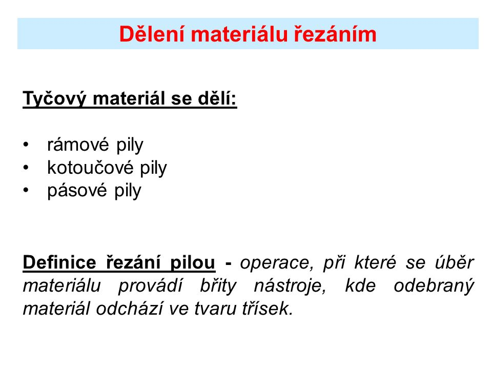 Dělení materiálu řezáním Tyčový materiál se dělí: rámové pily kotoučové pily pásové pily Definice řezání pilou - operace, při které se úběr materiálu