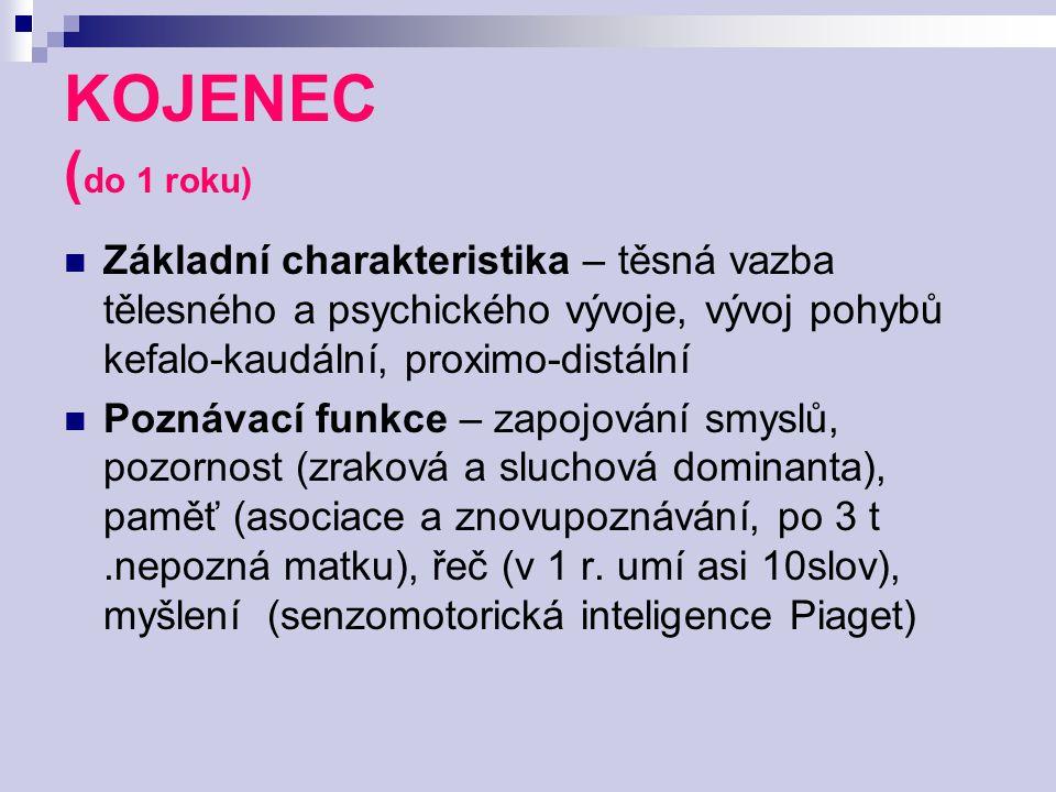KOJENEC ( do 1 roku) Základní charakteristika – těsná vazba tělesného a psychického vývoje, vývoj pohybů kefalo-kaudální, proximo-distální Poznávací f