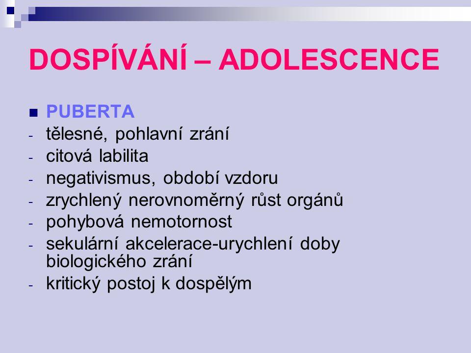 DOSPÍVÁNÍ – ADOLESCENCE PUBERTA - tělesné, pohlavní zrání - citová labilita - negativismus, období vzdoru - zrychlený nerovnoměrný růst orgánů - pohyb