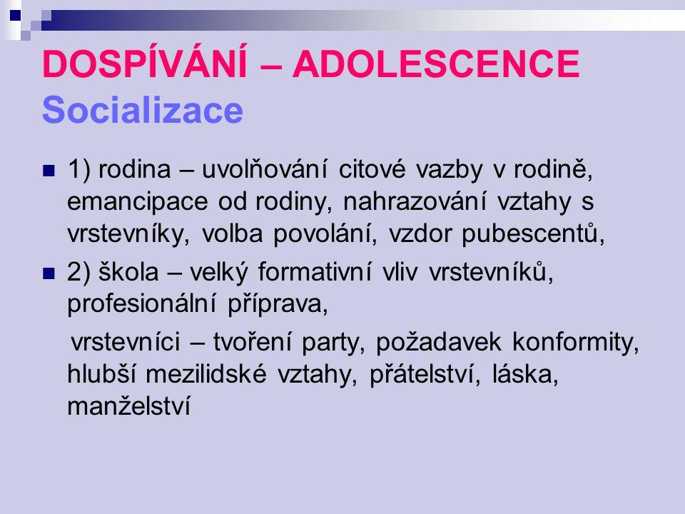 DOSPÍVÁNÍ – ADOLESCENCE Socializace 1) rodina – uvolňování citové vazby v rodině, emancipace od rodiny, nahrazování vztahy s vrstevníky, volba povolán