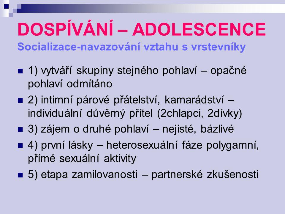 DOSPÍVÁNÍ – ADOLESCENCE Socializace-navazování vztahu s vrstevníky 1) vytváří skupiny stejného pohlaví – opačné pohlaví odmítáno 2) intimní párové přá