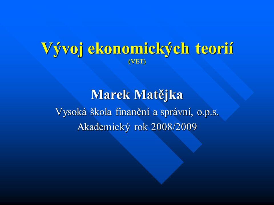 Vývoj ekonomických teorií (VET) Marek Matějka Vysoká škola finanční a správní, o.p.s.