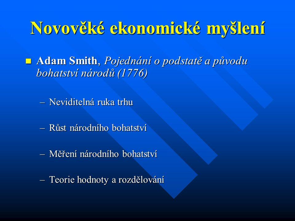 Novověké ekonomické myšlení Adam Smith, Pojednání o podstatě a původu bohatství národů (1776) Adam Smith, Pojednání o podstatě a původu bohatství národů (1776) –Neviditelná ruka trhu –Růst národního bohatství –Měření národního bohatství –Teorie hodnoty a rozdělování