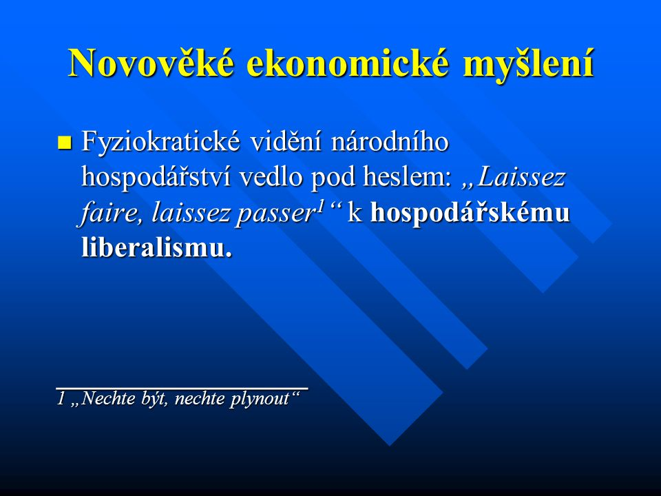 """Novověké ekonomické myšlení Fyziokratické vidění národního hospodářství vedlo pod heslem: """"Laissez faire, laissez passer 1 k hospodářskému liberalismu."""