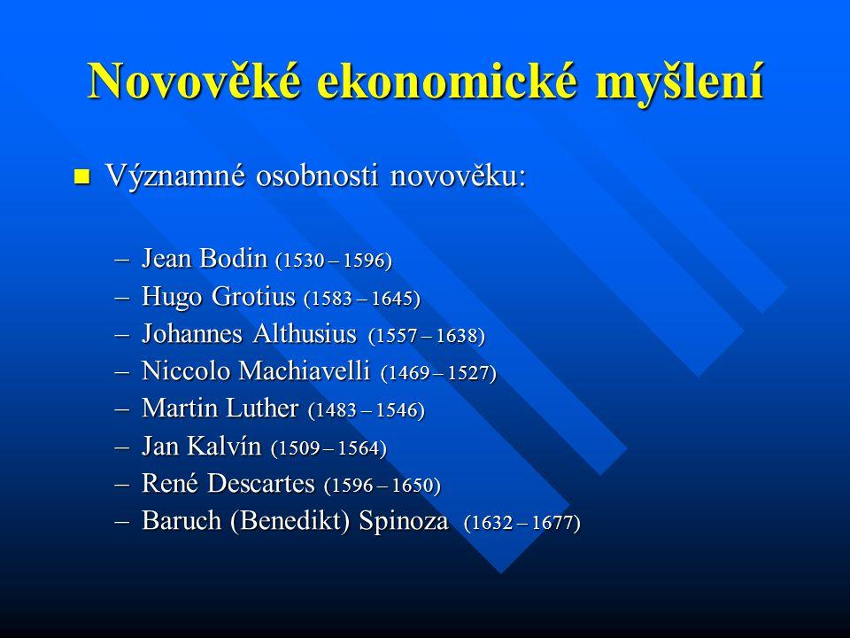 Novověké ekonomické myšlení Významné osobnosti novověku: Významné osobnosti novověku: –Jean Bodin (1530 – 1596) –Hugo Grotius (1583 – 1645) –Johannes Althusius (1557 – 1638) –Niccolo Machiavelli (1469 – 1527) –Martin Luther (1483 – 1546) –Jan Kalvín (1509 – 1564) –René Descartes (1596 – 1650) –Baruch (Benedikt) Spinoza (1632 – 1677)
