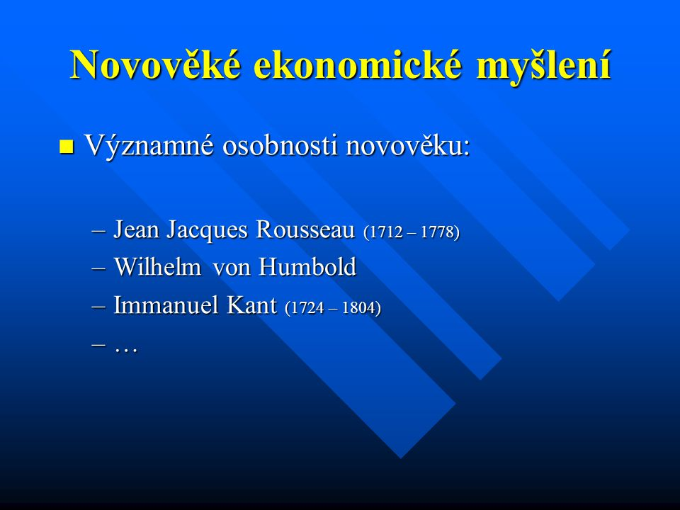 Novověké ekonomické myšlení Významné osobnosti novověku: Významné osobnosti novověku: –Jean Jacques Rousseau (1712 – 1778) –Wilhelm von Humbold –Immanuel Kant (1724 – 1804) –…