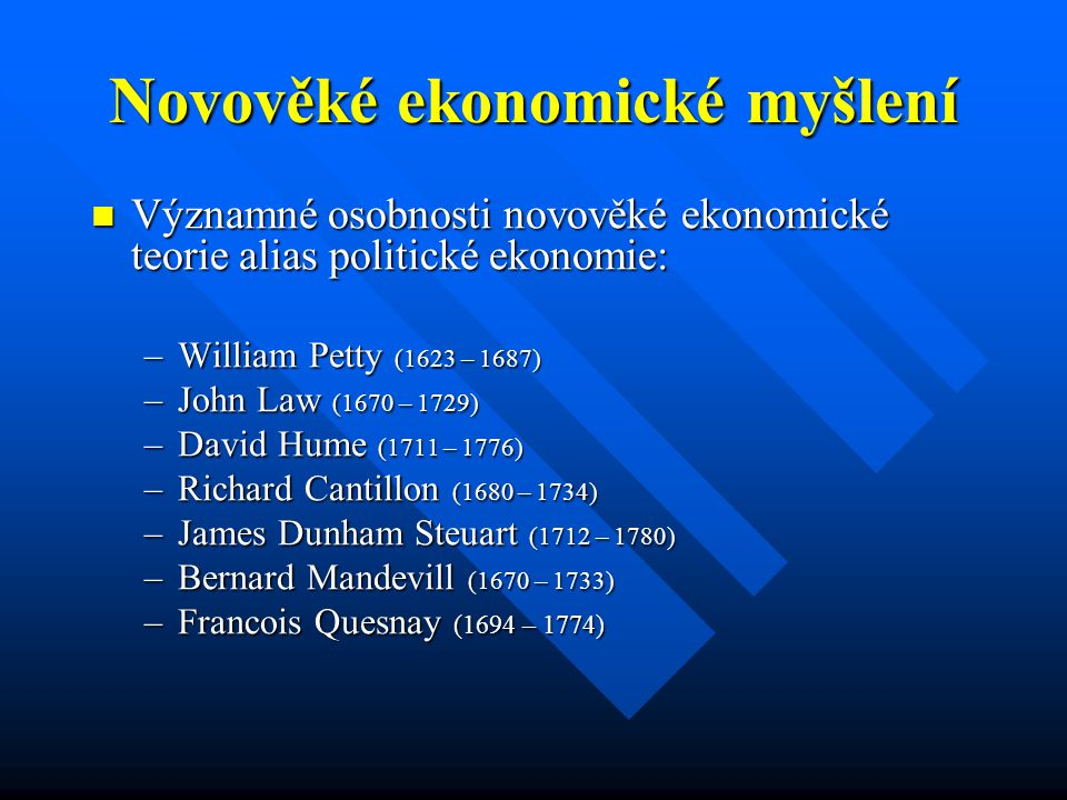 Novověké ekonomické myšlení Významné osobnosti novověké ekonomické teorie alias politické ekonomie: Významné osobnosti novověké ekonomické teorie alias politické ekonomie: –William Petty (1623 – 1687) –John Law (1670 – 1729) –David Hume (1711 – 1776) –Richard Cantillon (1680 – 1734) –James Dunham Steuart (1712 – 1780) –Bernard Mandevill (1670 – 1733) –Francois Quesnay (1694 – 1774)