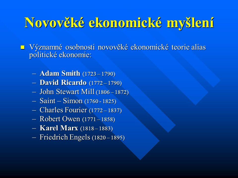 Novověké ekonomické myšlení Významné osobnosti novověké ekonomické teorie alias politické ekonomie: Významné osobnosti novověké ekonomické teorie alias politické ekonomie: –Adam Smith (1723 – 1790) –David Ricardo (1772 – 1790) –John Stewart Mill (1806 – 1872) –Saint – Simon (1760 - 1825) –Charles Fourier (1772 – 1837) –Robert Owen (1771 – 1858) –Karel Marx (1818 – 1883) –Friedrich Engels (1820 – 1895)