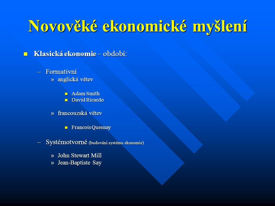 Novověké ekonomické myšlení Klasická ekonomie – období: Klasická ekonomie – období: –Formativní »anglická větev Adam Smith Adam Smith David Ricardo David Ricardo »francouzská větev Francois Quesnay Francois Quesnay –Systémotvorné (budování systému ekonomie) »John Stewart Mill »Jean-Baptiste Say