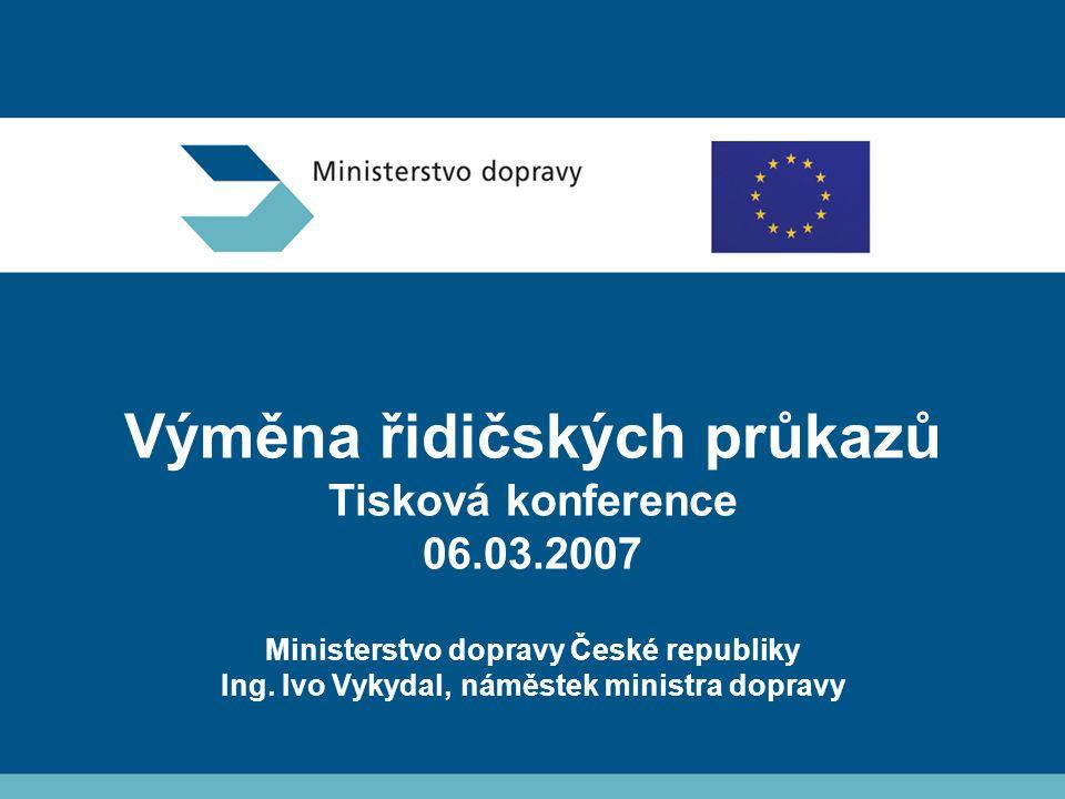 Výměna řidičských průkazů Tisková konference 06.03.2007 Ministerstvo dopravy České republiky Ing.
