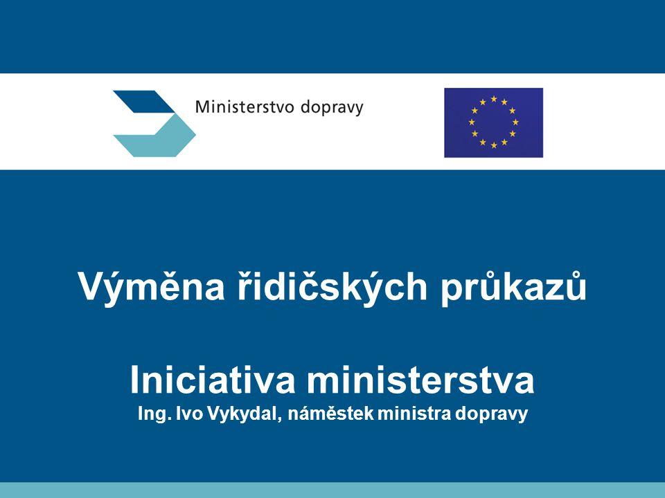 Výměna řidičských průkazů Iniciativa ministerstva Ing. Ivo Vykydal, náměstek ministra dopravy