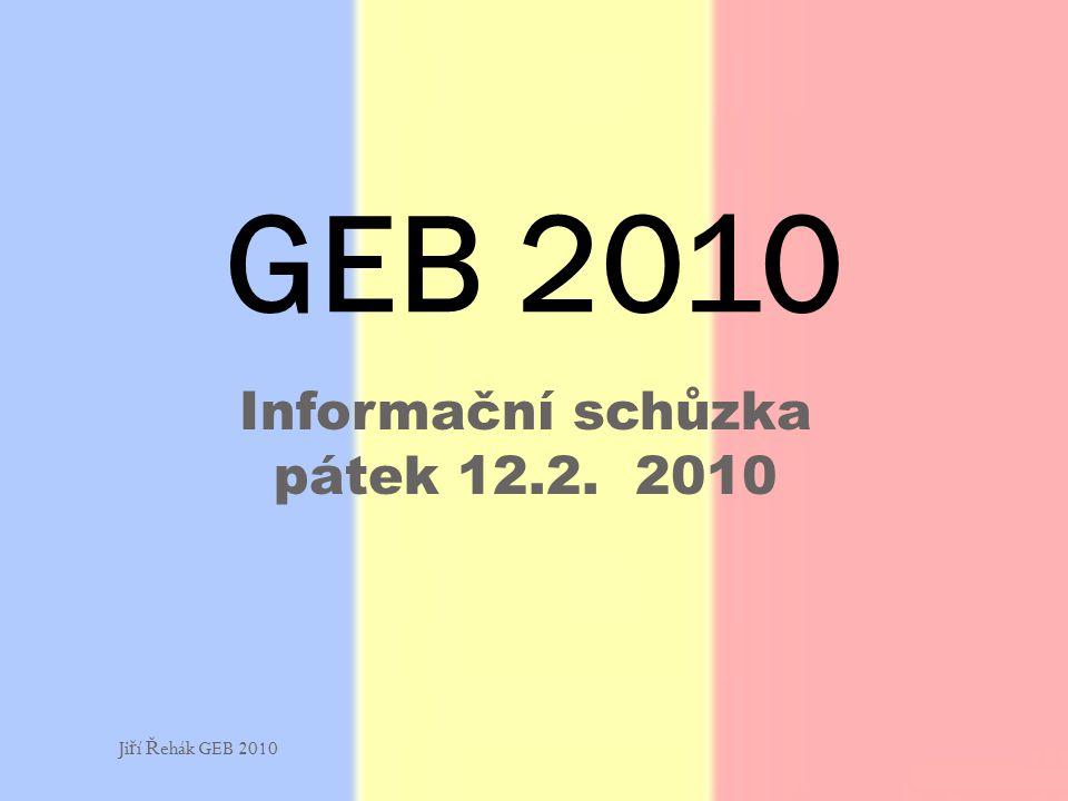 Informační schůzka pátek 12.2. 2010 GEB 2010 Ji ř í Ř ehák GEB 2010