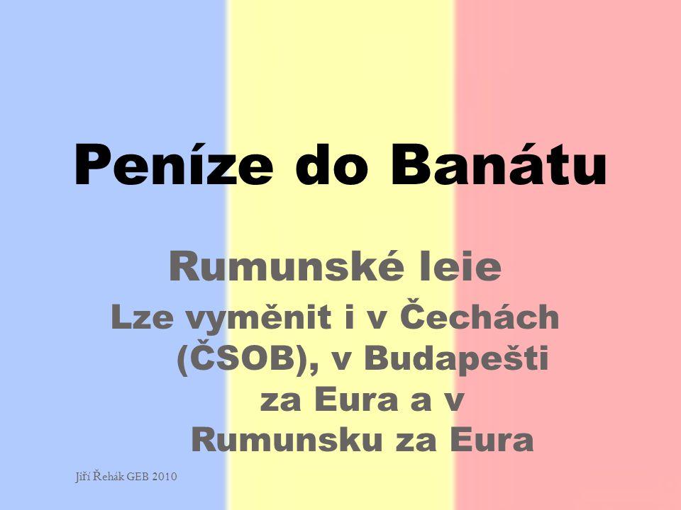 Rumunské leie Lze vyměnit i v Čechách (ČSOB), v Budapešti za Eura a v Rumunsku za Eura Peníze do Banátu Ji ř í Ř ehák GEB 2010