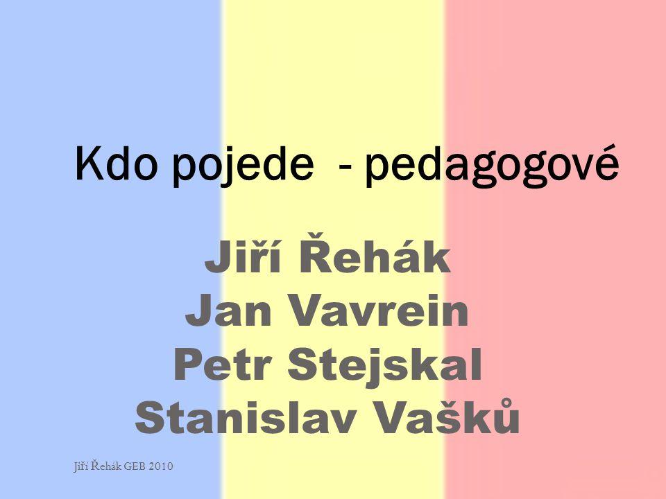 Jiří Řehák Jan Vavrein Petr Stejskal Stanislav Vašků Kdo pojede - pedagogové Ji ř í Ř ehák GEB 2010