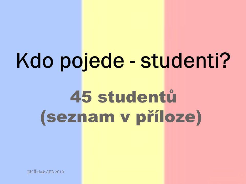 45 studentů (seznam v příloze) Kdo pojede - studenti Ji ř í Ř ehák GEB 2010