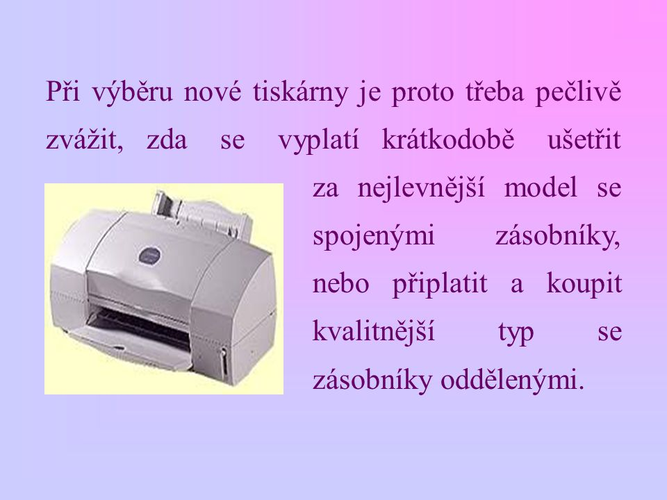 Při výběru nové tiskárny je proto třeba pečlivě zvážit, zda se vyplatí krátkodobě ušetřit za nejlevnější model se spojenými zásobníky, nebo připlatit a koupit kvalitnější typ se zásobníky oddělenými.