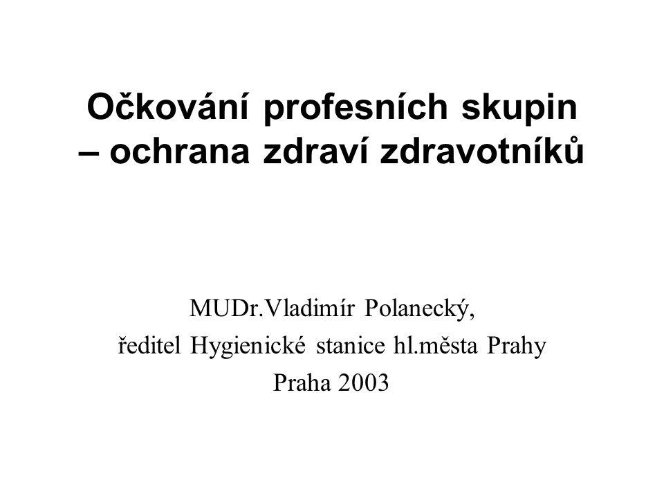 Očkování profesních skupin – ochrana zdraví zdravotníků MUDr.Vladimír Polanecký, ředitel Hygienické stanice hl.města Prahy Praha 2003