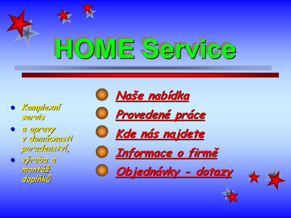 HOME Service Naše nabídka Provedené práce Kde nás najdete Informace o firmě Objednávky - dotazy Komplexní servis Komplexní servis a opravy v domácnosti poradenství, a opravy v domácnosti poradenství, výroba a montáž doplňků výroba a montáž doplňků