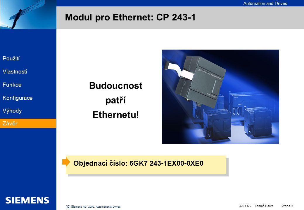 Automation and Drives A&D AS Tomáš Halva Strana 9 (C) Si emens AG, 2002, Automation & Drives EK PC PLC PC PLC PC Objednací číslo: 6GK7 243-1EX00-0XE0 Modul pro Ethernet: CP 243-1 Budoucnost patří Ethernetu.