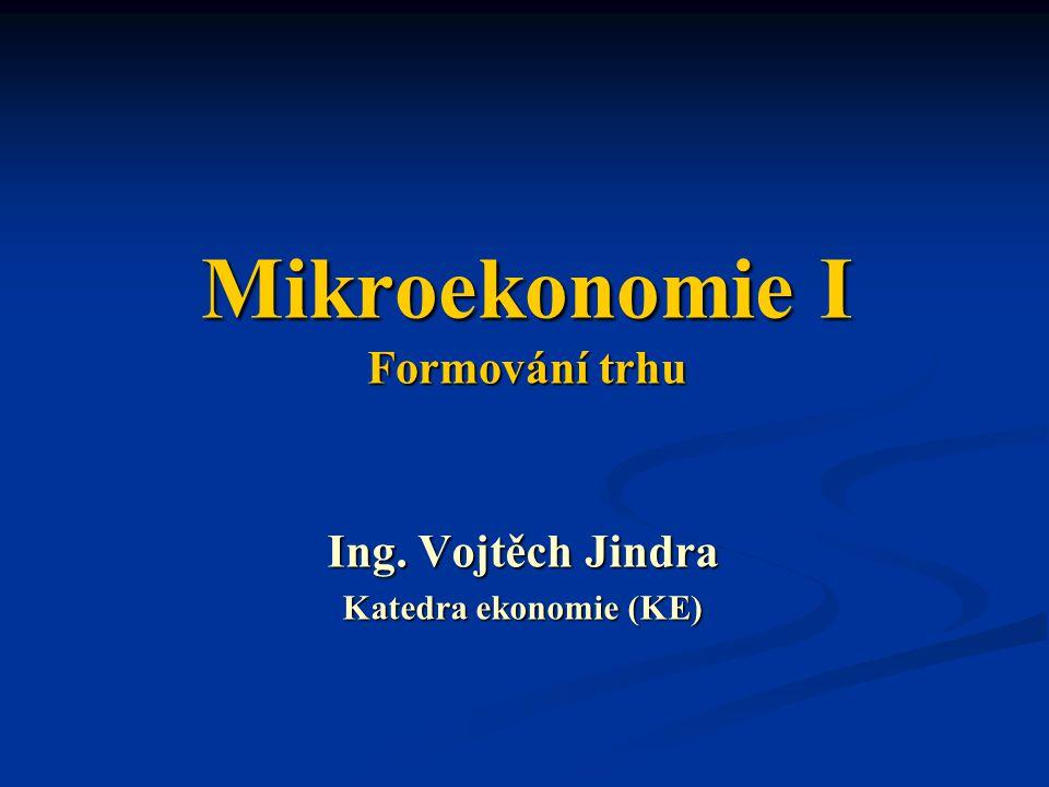 Mikroekonomie I Formování trhu Ing. Vojtěch Jindra Katedra ekonomie (KE)