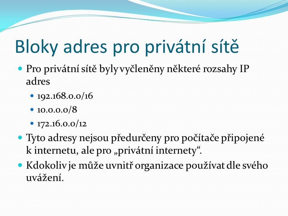 """Bloky adres pro privátní sítě Pro privátní sítě byly vyčleněny některé rozsahy IP adres 192.168.0.0/16 10.0.0.0/8 172.16.0.0/12 Tyto adresy nejsou předurčeny pro počítače připojené k internetu, ale pro """"privátní internety ."""