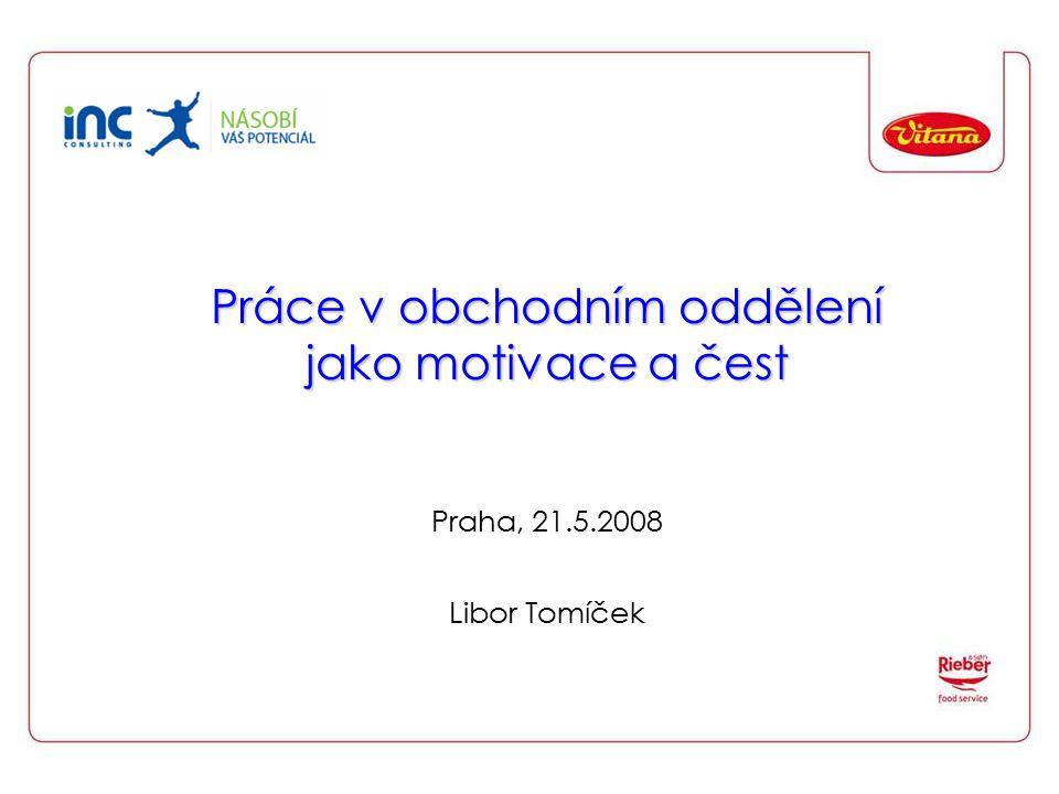 Práce v obchodním oddělení jako motivace a čest Práce v obchodním oddělení jako motivace a čest Praha, 21.5.2008 Libor Tomíček