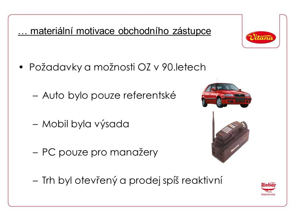 … materiální motivace obchodního zástupce Požadavky a možnosti OZ v 90.letech –Auto bylo pouze referentské –Mobil byla výsada –PC pouze pro manažery –