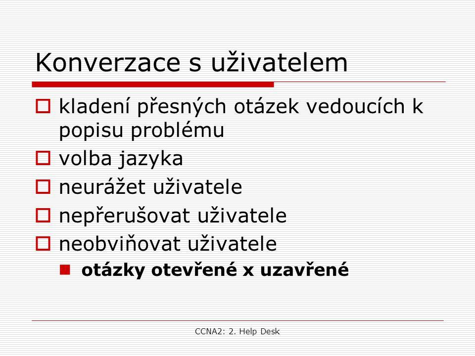 CCNA2: 2. Help Desk Konverzace s uživatelem  kladení přesných otázek vedoucích k popisu problému  volba jazyka  neurážet uživatele  nepřerušovat u