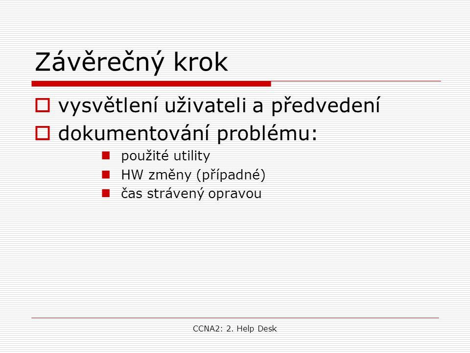 CCNA2: 2. Help Desk Závěrečný krok  vysvětlení uživateli a předvedení  dokumentování problému: použité utility HW změny (případné) čas strávený opra
