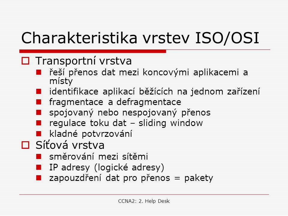 CCNA2: 2. Help Desk Charakteristika vrstev ISO/OSI  Transportní vrstva řeší přenos dat mezi koncovými aplikacemi a místy identifikace aplikací běžící