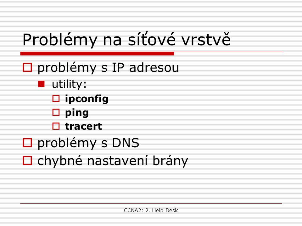 CCNA2: 2. Help Desk Problémy na síťové vrstvě  problémy s IP adresou utility:  ipconfig  ping  tracert  problémy s DNS  chybné nastavení brány
