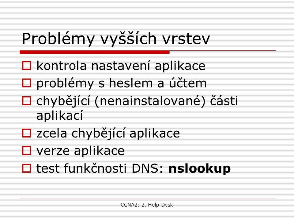 CCNA2: 2. Help Desk Problémy vyšších vrstev  kontrola nastavení aplikace  problémy s heslem a účtem  chybějící (nenainstalované) části aplikací  z