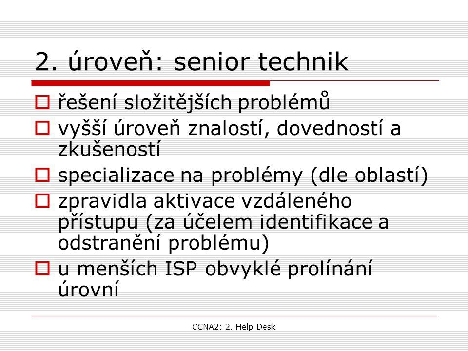 CCNA2: 2. Help Desk 2. úroveň: senior technik  řešení složitějších problémů  vyšší úroveň znalostí, dovedností a zkušeností  specializace na problé
