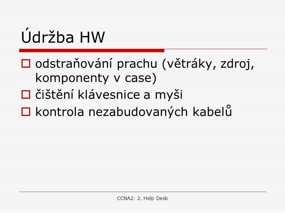 CCNA2: 2. Help Desk Údržba HW  odstraňování prachu (větráky, zdroj, komponenty v case)  čištění klávesnice a myši  kontrola nezabudovaných kabelů