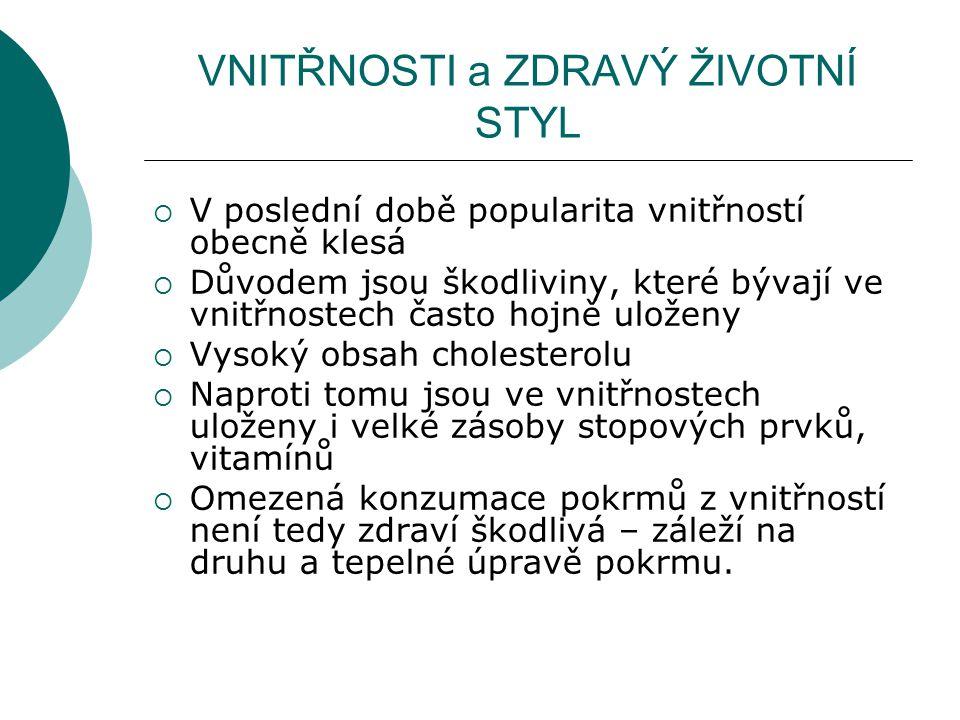 VNITŘNOSTI a ZDRAVÝ ŽIVOTNÍ STYL  V poslední době popularita vnitřností obecně klesá  Důvodem jsou škodliviny, které bývají ve vnitřnostech často hojně uloženy  Vysoký obsah cholesterolu  Naproti tomu jsou ve vnitřnostech uloženy i velké zásoby stopových prvků, vitamínů  Omezená konzumace pokrmů z vnitřností není tedy zdraví škodlivá – záleží na druhu a tepelné úpravě pokrmu.