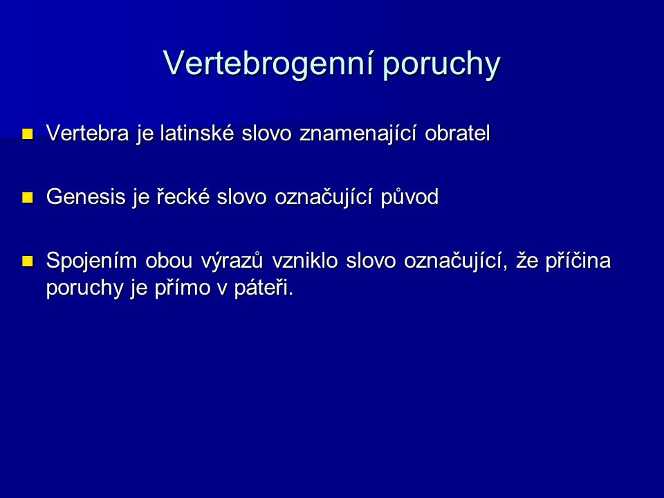 Vertebrogenní onemocnění Pojem vertebrogenní onemocnění je souhrnný název pro řadu pestrých klinických obrazů, které jsou charakterizovány bolestmi páteře, vegetativními změnami a poruchy hybnosti.