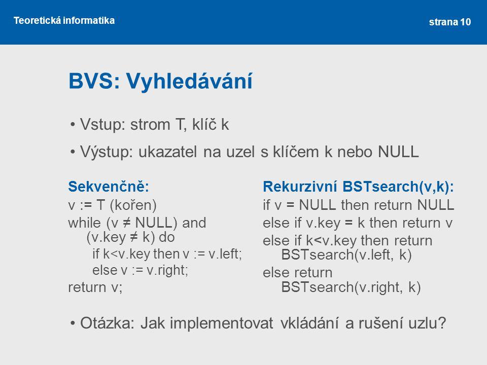 Teoretická informatika BVS: Vyhledávání Sekvenčně: v := T (kořen) while (v ≠ NULL) and (v.key ≠ k) do if k<v.key then v := v.left; else v := v.right; return v; Rekurzivní BSTsearch(v,k): if v = NULL then return NULL else if v.key = k then return v else if k<v.key then return BSTsearch(v.left, k) else return BSTsearch(v.right, k) strana 10 Vstup: strom T, klíč k Výstup: ukazatel na uzel s klíčem k nebo NULL Otázka: Jak implementovat vkládání a rušení uzlu?