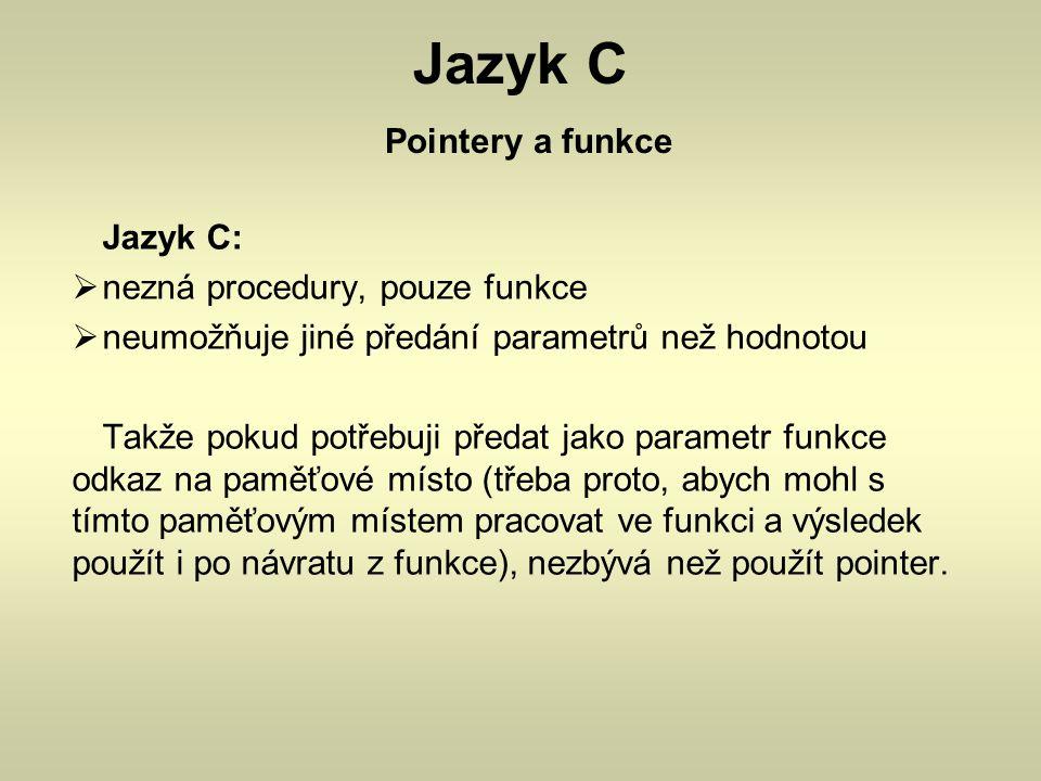Jazyk C Pointery a funkce Jazyk C:  nezná procedury, pouze funkce  neumožňuje jiné předání parametrů než hodnotou Takže pokud potřebuji předat jako