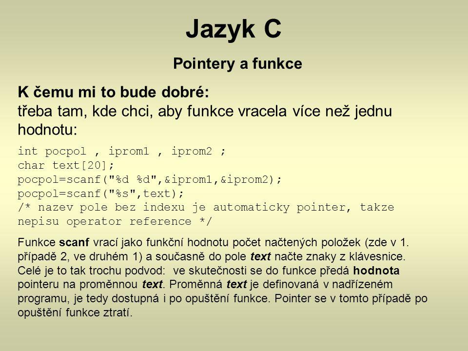Jazyk C Pointery a funkce K čemu mi to bude dobré: třeba tam, kde chci, aby funkce vracela více než jednu hodnotu: int pocpol, iprom1, iprom2 ; char t