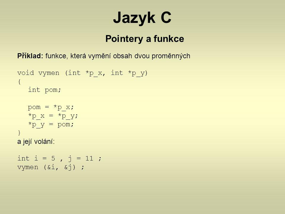 Jazyk C Pointery a funkce Příklad: funkce, která vymění obsah dvou proměnných void vymen (int *p_x, int *p_y) { int pom; pom = *p_x; *p_x = *p_y; *p_y
